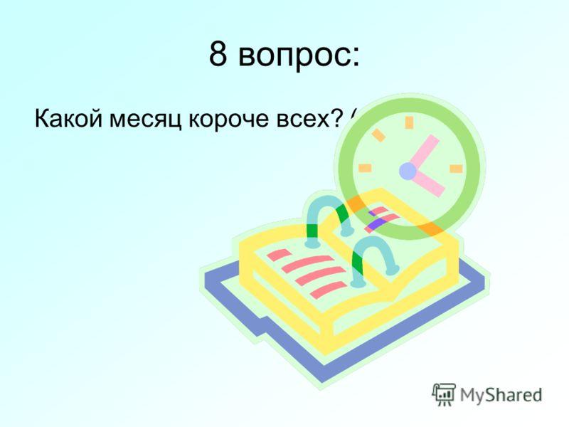 8 вопрос: Какой месяц короче всех? (май)