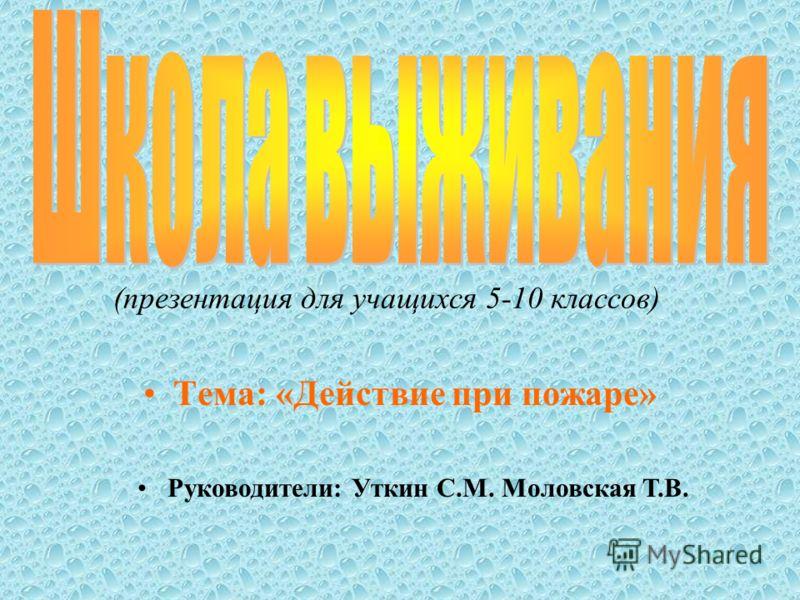 (презентация для учащихся 5-10 классов) Тема: «Действие при пожаре» Руководители: Уткин С.М. Моловская Т.В.