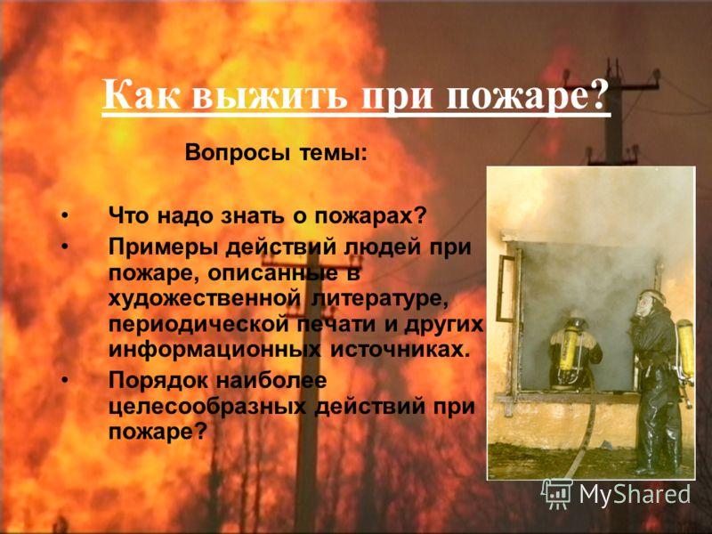 Как выжить при пожаре? Вопросы темы: Что надо знать о пожарах? Примеры действий людей при пожаре, описанные в художественной литературе, периодической печати и других информационных источниках. Порядок наиболее целесообразных действий при пожаре?
