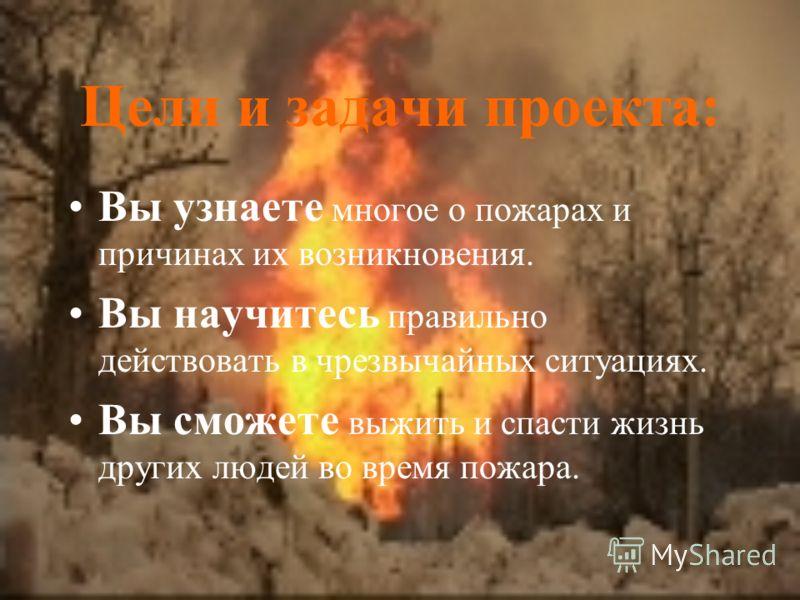 Цели и задачи проекта: Вы узнаете многое о пожарах и причинах их возникновения. Вы научитесь правильно действовать в чрезвычайных ситуациях. Вы сможете выжить и спасти жизнь других людей во время пожара.