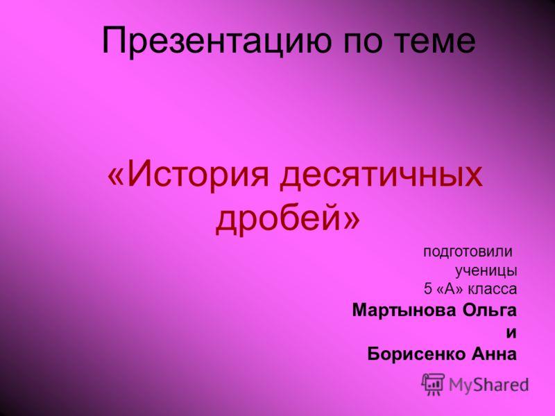 Презентацию по теме «История десятичных дробей» подготовили ученицы 5 «А» класса Мартынова Ольга и Борисенко Анна