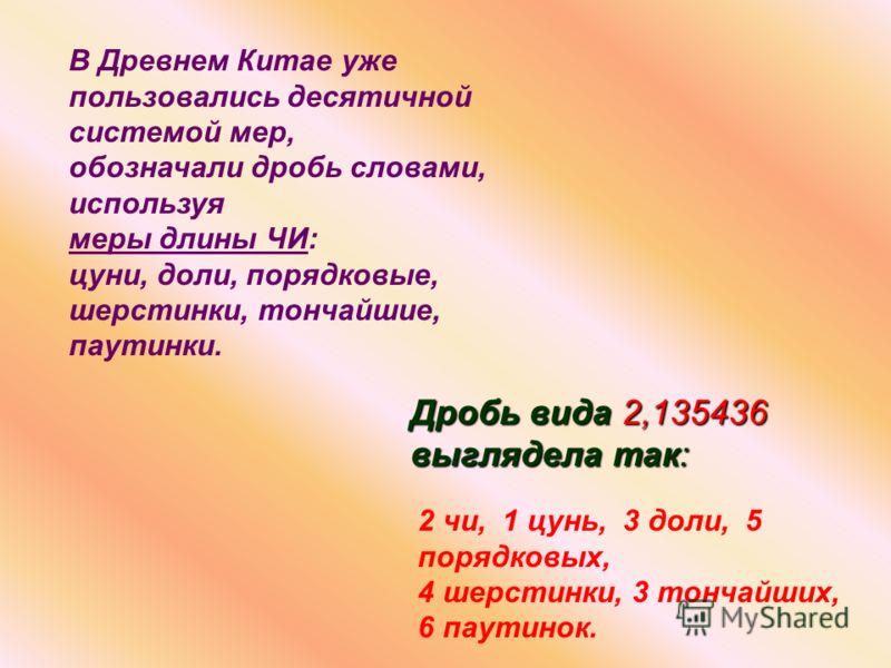 В Древнем Китае уже пользовались десятичной системой мер, обозначали дробь словами, используя меры длины ЧИ: цуни, доли, порядковые, шерстинки, тончайшие, паутинки. Дробь вида 2,135436 выглядела так: 2 чи, 1 цунь, 3 доли, 5 порядковых, 4 шерстинки, 3