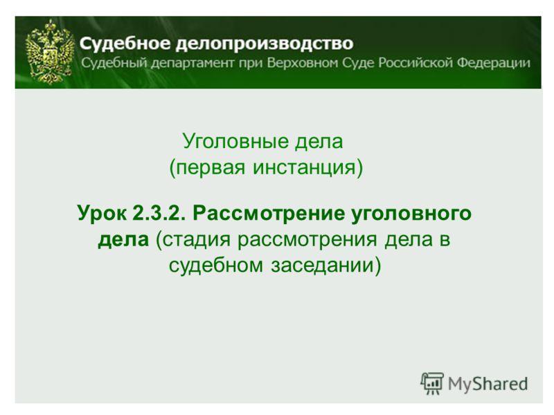 Урок 2.3.2. Рассмотрение уголовного дела (стадия рассмотрения дела в судебном заседании) Уголовные дела (первая инстанция)