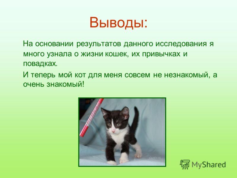 Выводы: На основании результатов данного исследования я много узнала о жизни кошек, их привычках и повадках. И теперь мой кот для меня совсем не незнакомый, а очень знакомый!
