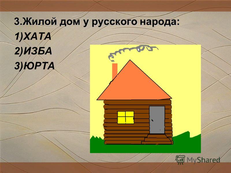 3.Жилой дом у русского народа: 1)ХАТА 2)ИЗБА 3)ЮРТА