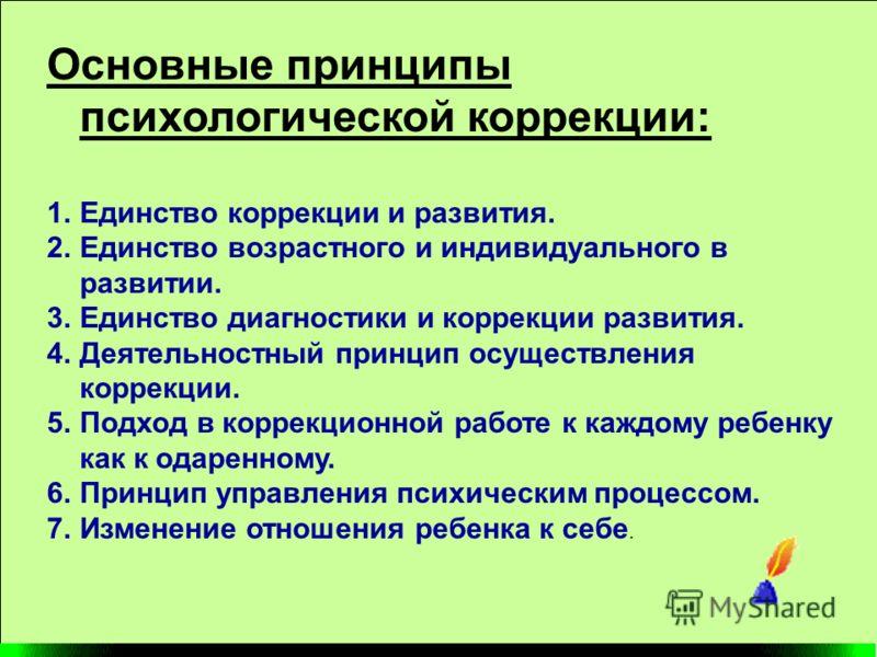 Основные принципы психологической коррекции: 1.Единство коррекции и развития. 2.Единство возрастного и индивидуального в развитии. 3.Единство диагност