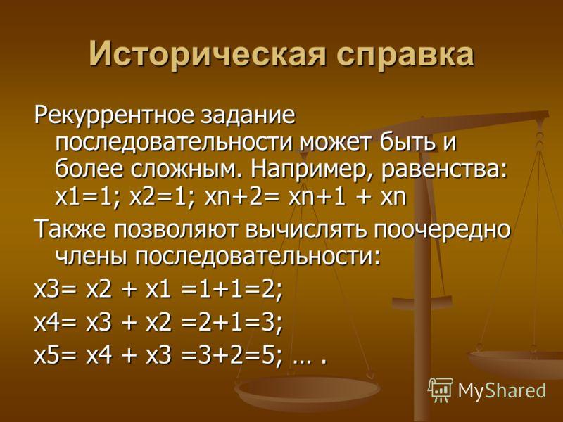 Историческая справка Рекуррентное задание последовательности может быть и более сложным. Например, равенства: х1=1; х2=1; хn+2= хn+1 + хn Также позволяют вычислять поочередно члены последовательности: х3= х2 + х1 =1+1=2; х4= х3 + х2 =2+1=3; х5= х4 +