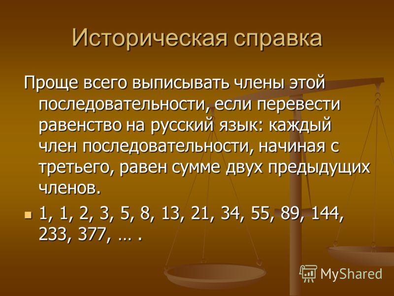 Историческая справка Проще всего выписывать члены этой последовательности, если перевести равенство на русский язык: каждый член последовательности, начиная с третьего, равен сумме двух предыдущих членов. 1, 1, 2, 3, 5, 8, 13, 21, 34, 55, 89, 144, 23