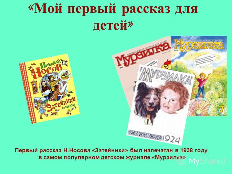« Мой первый рассказ для детей » Первый рассказ Н.Носова «Затейники» был напечатан в 1938 году в самом популярном детском журнале «Мурзилка»