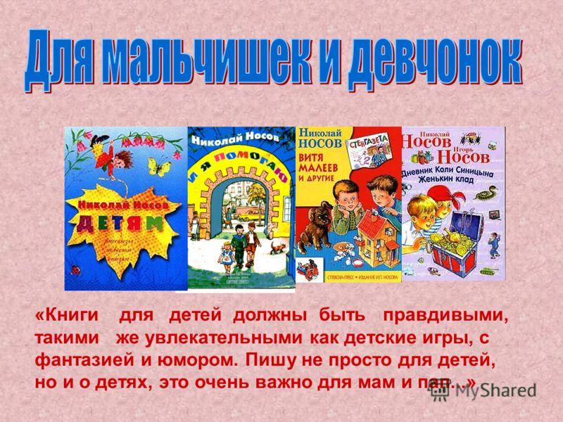 «Книги для детей должны быть правдивыми, такими же увлекательными как детские игры, с фантазией и юмором. Пишу не просто для детей, но и о детях, это очень важно для мам и пап...»