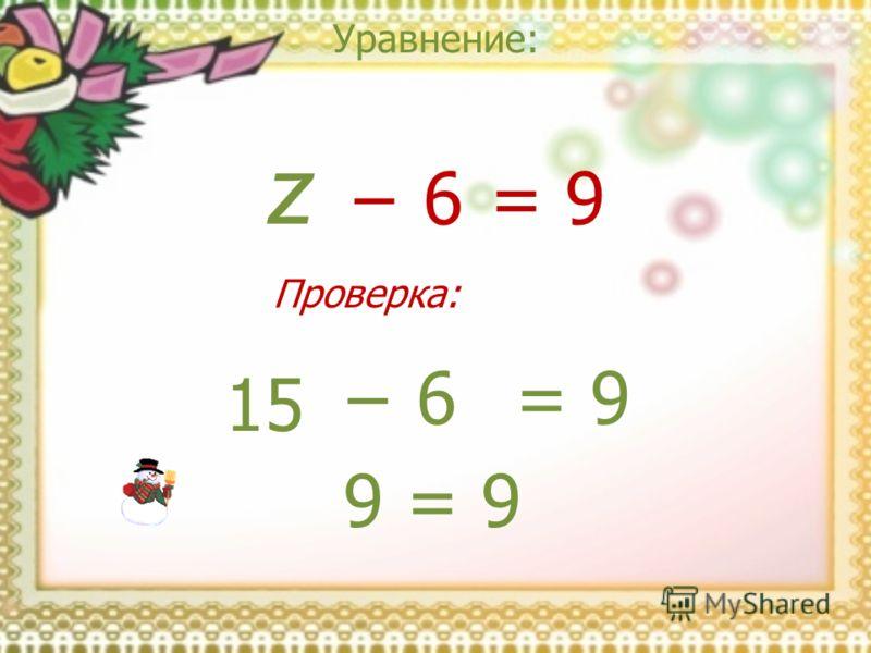 Уравнение: z = 9 6 15 = 9 6 9 = 9 Проверка: