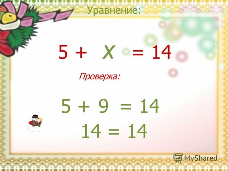 Уравнение: x = 145 + 9= 145 + 14 = 14 Проверка: