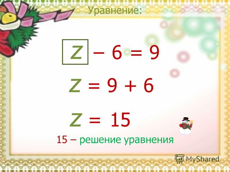 Уравнение: z = 9 z = 9 + 6 z = 15 6 15 – решение уравнения