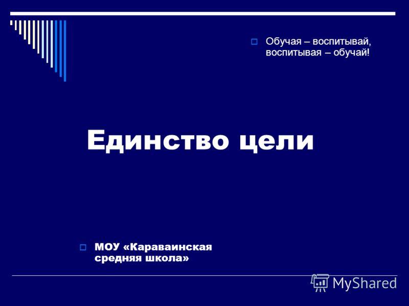 Единство цели МОУ «Караваинская средняя школа» Обучая – воспитывай, воспитывая – обучай!