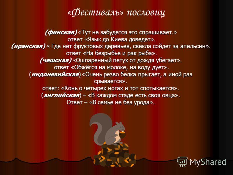 (финская) «Тут не забудется это спрашивает.» ответ «Язык до Киева доведет». ответ «Язык до Киева доведет». (иранская) « Где нет фруктовых деревьев, свекла сойдет за апельсин». ответ «На безрыбье и рак рыба». ответ «На безрыбье и рак рыба». (чешская)