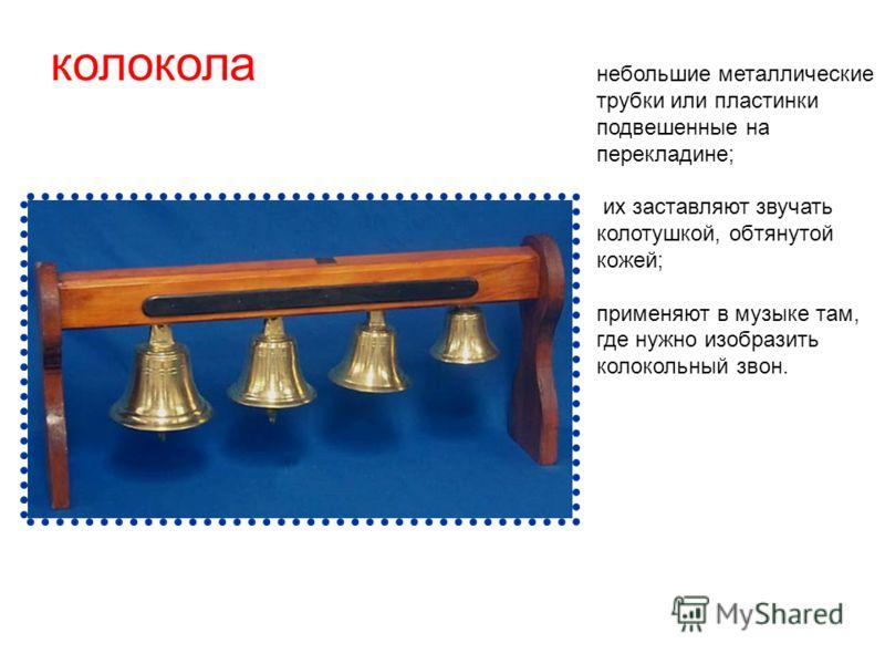 колокола небольшие металлические трубки или пластинки подвешенные на перекладине; их заставляют звучать колотушкой, обтянутой кожей; применяют в музыке там, где нужно изобразить колокольный звон.