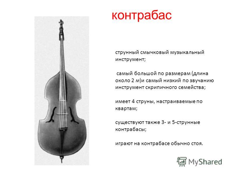 контрабас струнный смычковый музыкальный инструмент; самый большой по размерам (длина около 2 м)и самый низкий по звучанию инструмент скрипичного семейства; имеет 4 струны, настраиваемые по квартам; существуют также 3- и 5-струнные контрабасы; играют