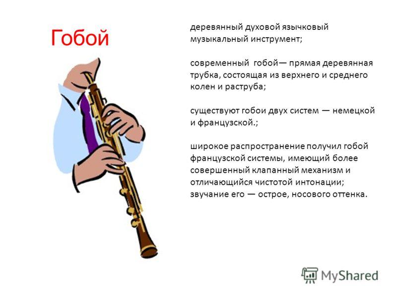 Гобой деревянный духовой язычковый музыкальный инструмент; современный гобой прямая деревянная трубка, состоящая из верхнего и среднего колен и раструба; существуют гобои двух систем немецкой и французской.; широкое распространение получил гобой фран