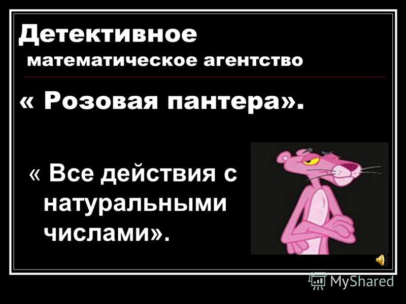 Детективное математическое агентство « Розовая пантера». « Все действия с натуральными числами».