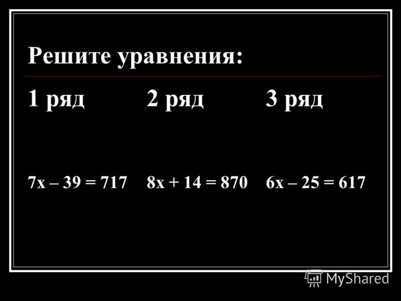 Решите уравнения: 1 ряд2 ряд3 ряд 7х – 39 = 7178х + 14 = 8706х – 25 = 617