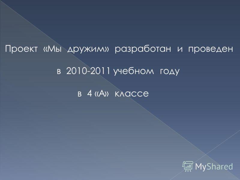 Проект «Мы дружим» разработан и проведен в 2010-2011 учебном году в 4 «А» классе