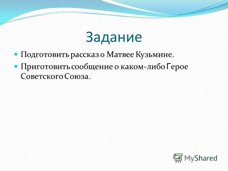 Задание Подготовить рассказ о Матвее Кузьмине. Приготовить сообщение о каком-либо Г ерое Советского Союза.