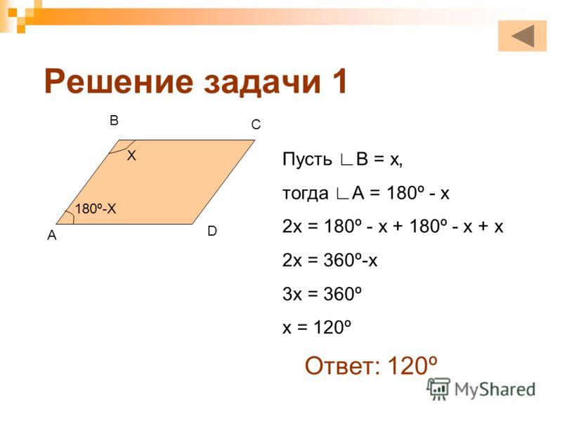 Решение задачи 1 Х 180º-Х Пусть В = х, тогда А = 180º - х 2х = 180º - х + 180º - х + х 2х = 360º-х 3х = 360º х = 120º Ответ: 120º A B C D