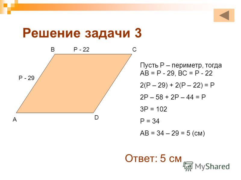 Решение задачи 3 Р - 29 Р - 22 Пусть Р – периметр, тогда АВ = Р - 29, ВС = Р - 22 2(Р – 29) + 2(Р – 22) = Р 2Р – 58 + 2Р – 44 = Р 3Р = 102 Р = 34 АВ = 34 – 29 = 5 (см) Ответ: 5 см А ВС D