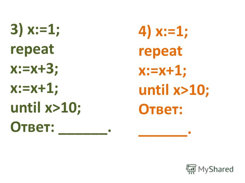 3) x:=1; repeat x:=x+3; x:=x+1; until x>10; Ответ: ______. 4) x:=1; repeat x:=x+1; until x>10; Ответ: ______.