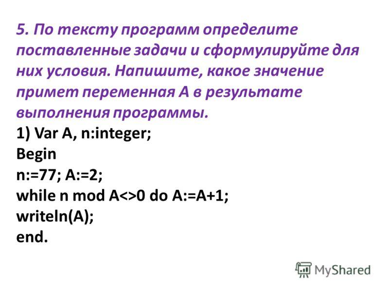5. По тексту программ определите поставленные задачи и сформулируйте для них условия. Напишите, какое значение примет переменная А в результате выполнения программы. 1) Var A, n:integer; Begin n:=77; A:=2; while n mod A0 do A:=A+1; writeln(A); end.