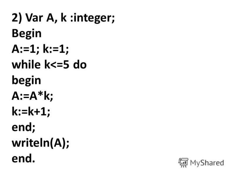 2) Var A, k :integer; Begin A:=1; k:=1; while k
