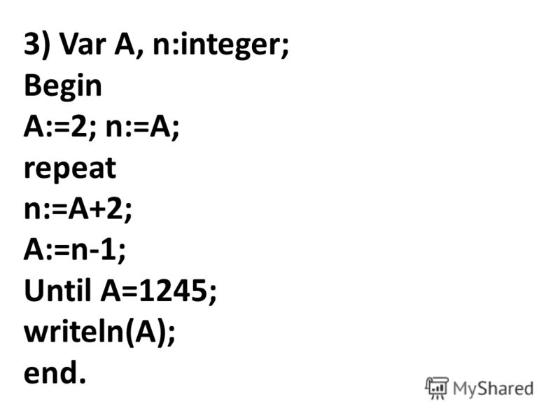 3) Var A, n:integer; Begin A:=2; n:=A; repeat n:=A+2; A:=n-1; Until A=1245; writeln(A); end.