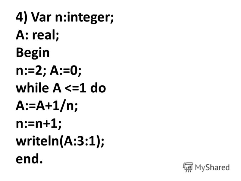 4) Var n:integer; A: real; Begin n:=2; A:=0; while A