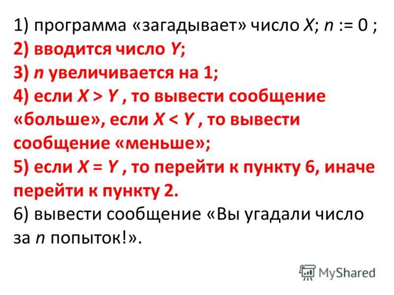 1) программа «загадывает» число Х; n := 0 ; 2) вводится число Y; 3) n увеличивается на 1; 4) если X > Y, то вывести сообщение «больше», если X < Y, то вывести сообщение «меньше»; 5) если X = Y, то перейти к пункту 6, иначе перейти к пункту 2. 6) выве