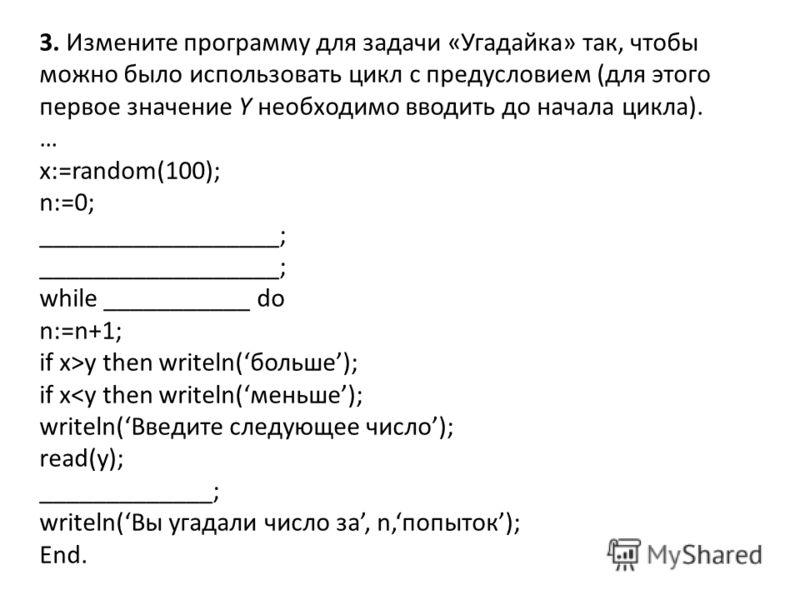 3. Измените программу для задачи «Угадайка» так, чтобы можно было использовать цикл с предусловием (для этого первое значение Y необходимо вводить до начала цикла). … x:=random(100); n:=0; __________________; while ___________ do n:=n+1; if x>y then