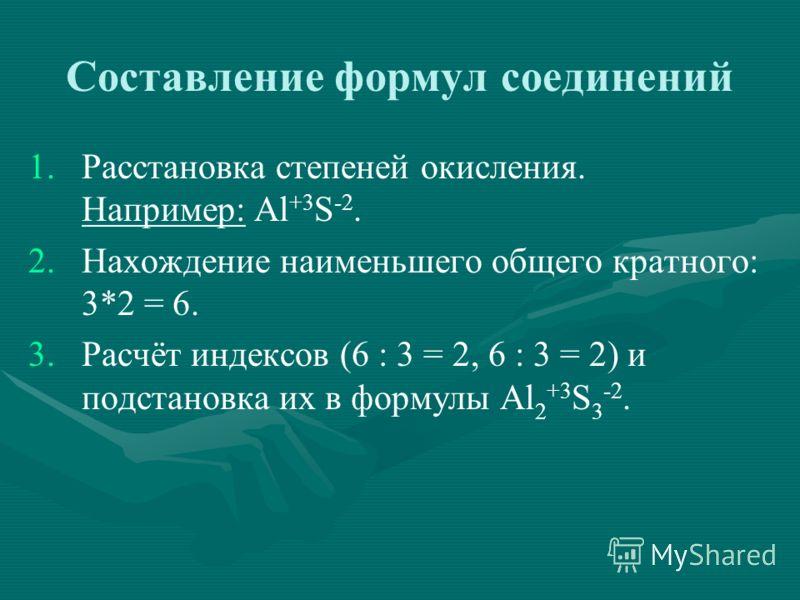 Составление формул соединений 1. 1.Расстановка степеней окисления. Например: Al +3 S -2. 2. 2.Нахождение наименьшего общего кратного: 3*2 = 6. 3. 3.Расчёт индексов (6 : 3 = 2, 6 : 3 = 2) и подстановка их в формулы Al 2 +3 S 3 -2.