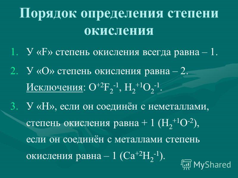 Порядок определения степени окисления 1. 1.У «F» степень окисления всегда равна – 1. 2. 2.У «O» степень окисления равна – 2. Исключения: O +2 F 2 -1, H 2 +1 O 2 -1. 3. 3.У «H», если он соединён с неметаллами, степень окисления равна + 1 (H 2 +1 O -2