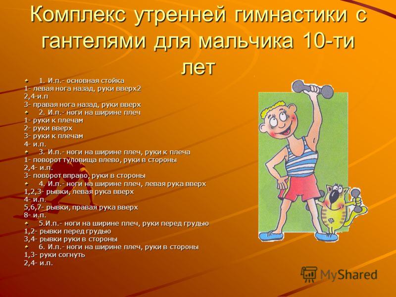 Комплекс утренней гимнастики с гантелями для мальчика 10-ти лет 1. И.п.- основная стойка 1- левая нога назад, руки вверх2 2,4-и.п 3- правая нога назад, руки вверх 2. И.п.- ноги на ширине плеч 1- руки к плечам 2- руки вверх 3- руки к плечам 4- и.п. 3.