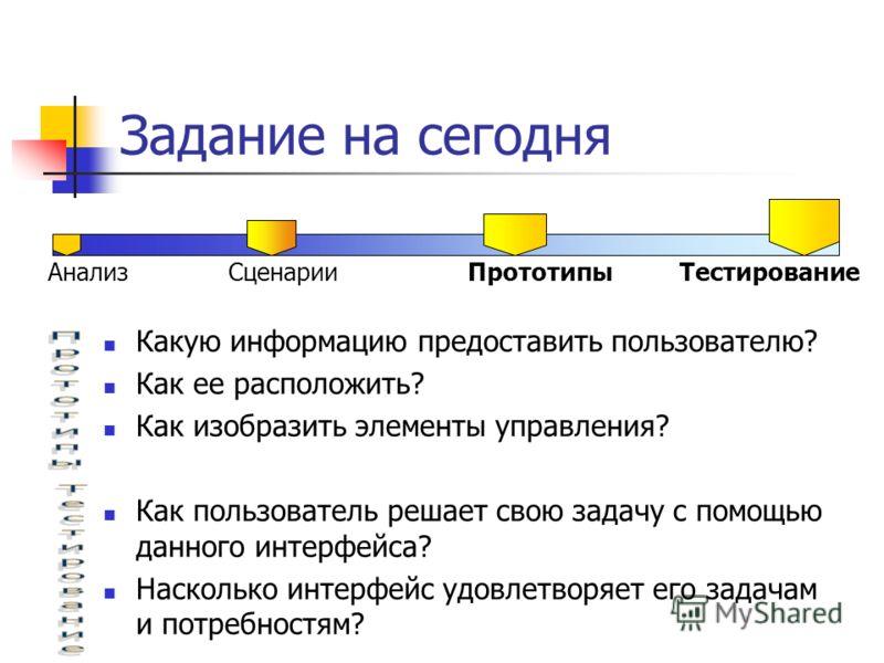 Задание на сегодня Анализ Сценарии Прототипы Тестирование Какую информацию предоставить пользователю? Как ее расположить? Как изобразить элементы управления? Как пользователь решает свою задачу с помощью данного интерфейса? Насколько интерфейс удовле