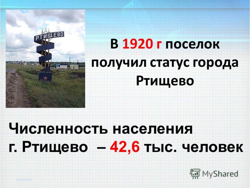 В 1920 г поселок получил статус города Ртищево Численность населения г. Ртищево – 42,6 тыс. человек