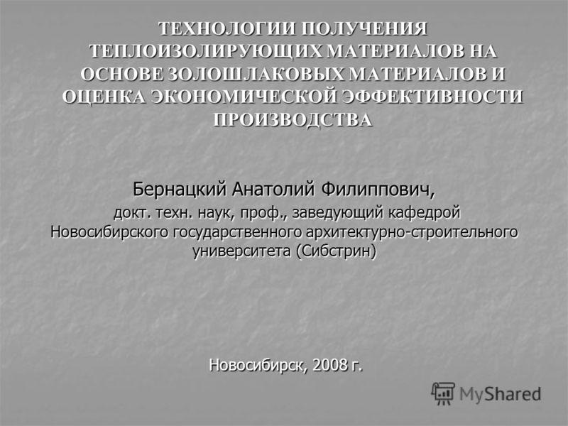ТЕХНОЛОГИИ ПОЛУЧЕНИЯ ТЕПЛОИЗОЛИРУЮЩИХ МАТЕРИАЛОВ НА ОСНОВЕ ЗОЛОШЛАКОВЫХ МАТЕРИАЛОВ И ОЦЕНКА ЭКОНОМИЧЕСКОЙ ЭФФЕКТИВНОСТИ ПРОИЗВОДСТВА Новосибирск, 2008 г. Бернацкий Анатолий Филиппович, докт. техн. наук, проф., заведующий кафедрой Новосибирского госуд