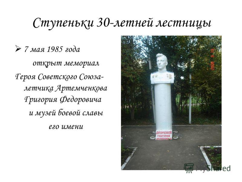 Ступеньки 30-летней лестницы 7 мая 1985 года открыт мемориал Героя Советского Союза- летчика Артемченкова Григория Федоровича и музей боевой славы его имени