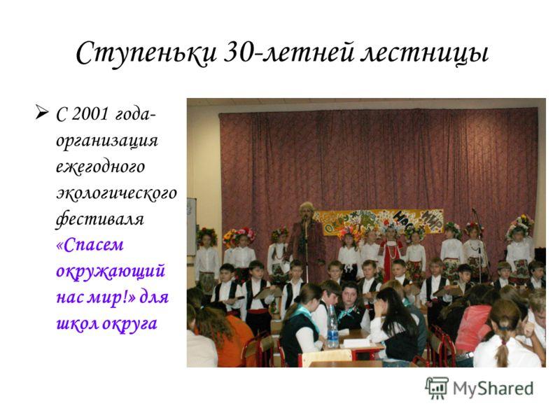 Ступеньки 30-летней лестницы С 2001 года- организация ежегодного экологического фестиваля «Спасем окружающий нас мир!» для школ округа