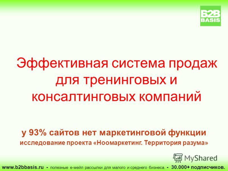 Эффективная система продаж для тренинговых и консалтинговых компаний www.b2bbasis.ru - полезные е-мейл рассылки для малого и среднего бизнеса. - 30.000+ подписчиков. у 93% сайтов нет маркетинговой функции исследование проекта «Ноомаркетинг. Территори