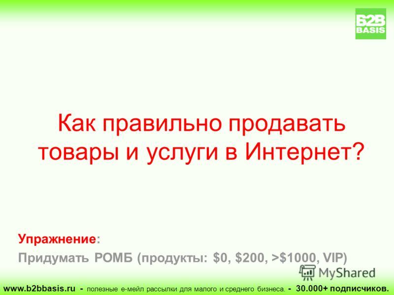 Упражнение: Придумать РОМБ (продукты: $0, $200, >$1000, VIP) Как правильно продавать товары и услуги в Интернет? www.b2bbasis.ru - полезные е-мейл рассылки для малого и среднего бизнеса. - 30.000+ подписчиков.
