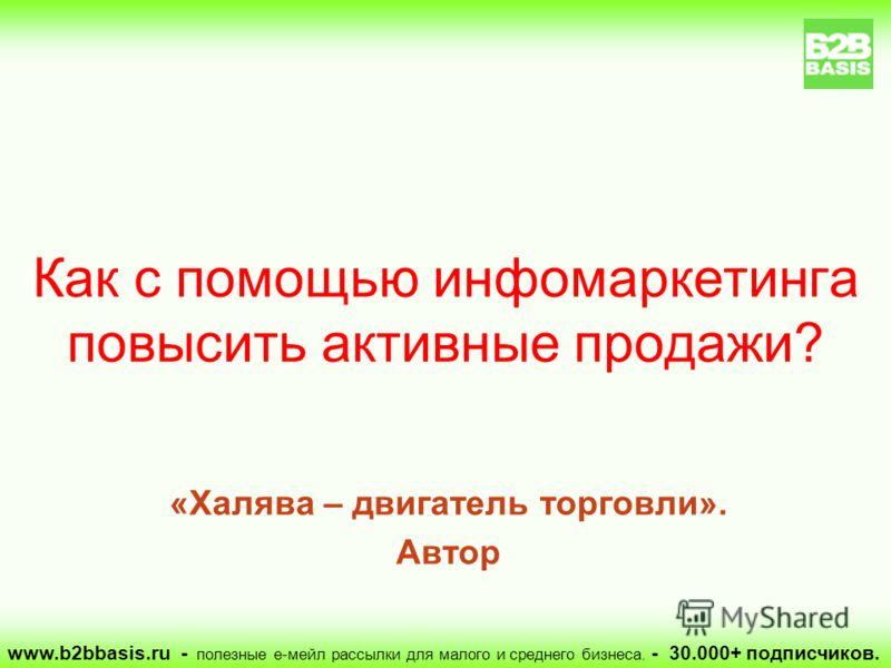 «Халява – двигатель торговли». Автор Как с помощью инфомаркетинга повысить активные продажи? www.b2bbasis.ru - полезные е-мейл рассылки для малого и среднего бизнеса. - 30.000+ подписчиков.
