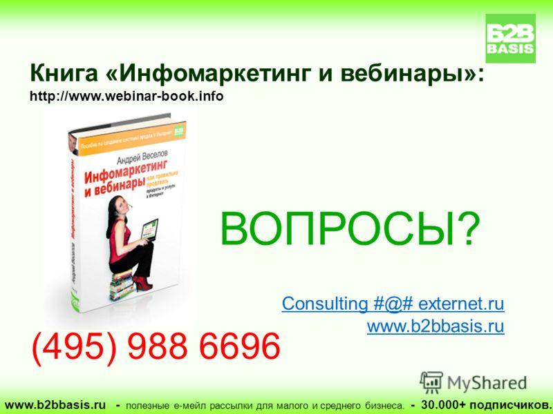 ВОПРОСЫ? Consulting #@# externet.ru www.b2bbasis.ru Книга «Инфомаркетинг и вебинары»: http://www.webinar-book.info (495) 988 6696 www.b2bbasis.ru - полезные е-мейл рассылки для малого и среднего бизнеса. - 30.000+ подписчиков.