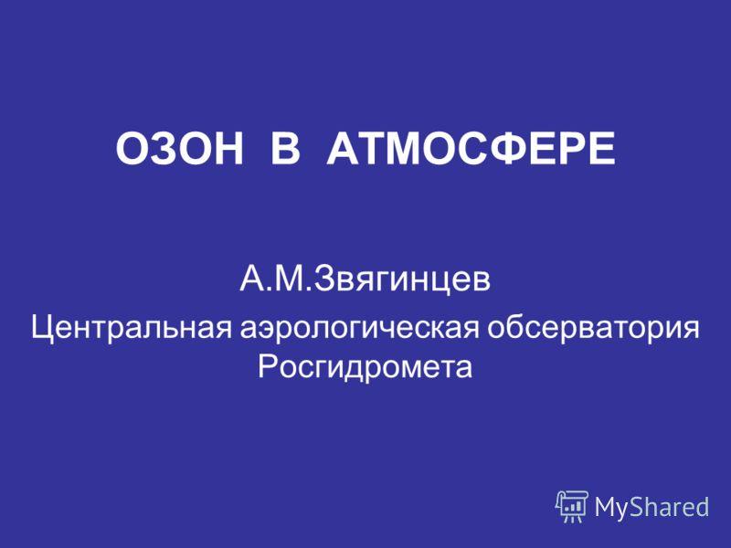ОЗОН В АТМОСФЕРЕ А.М.Звягинцев Центральная аэрологическая обсерватория Росгидромета