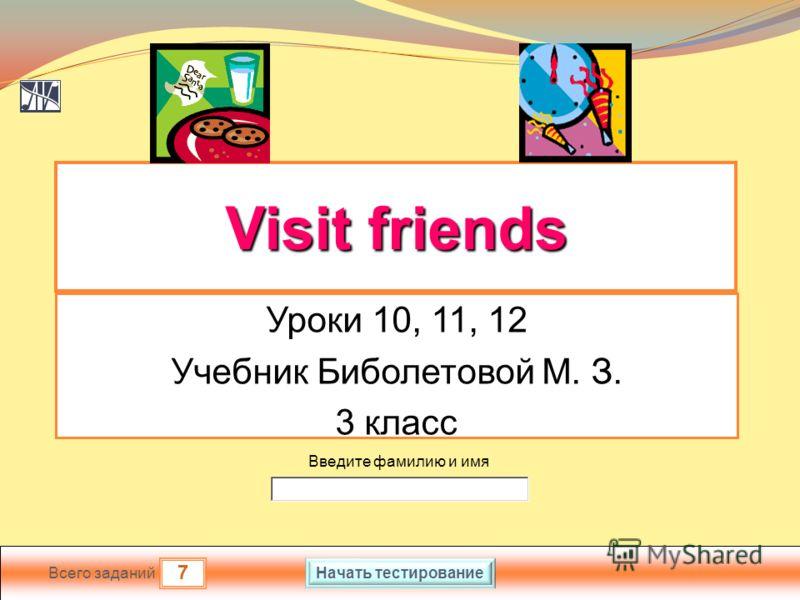 7 Всего заданий Введите фамилию и имя Visit friends Visit friends Уроки 10, 11, 12 Учебник Биболетовой М. З. 3 класс Начать тестирование