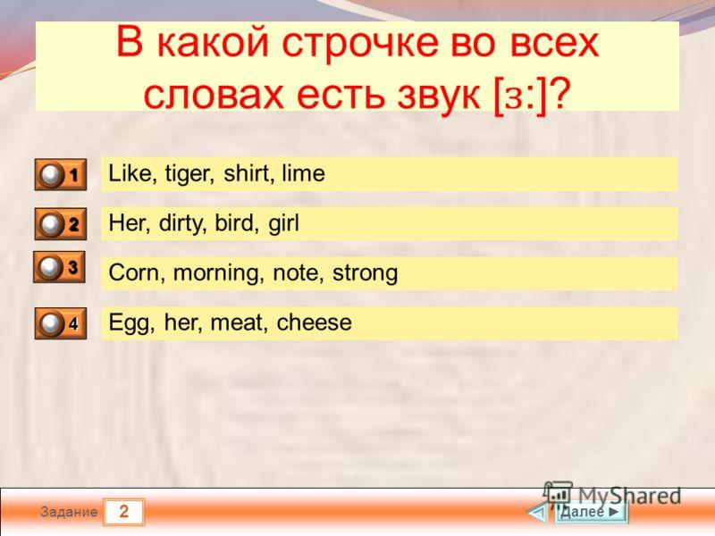 2 Задание В какой строчке во всех словах есть звук [ ɜ :]? Like, tiger, shirt, lime Her, dirty, bird, girl Corn, morning, note, strong Egg, her, meat, cheese Далее 1 0 2 1 3 0 4 0